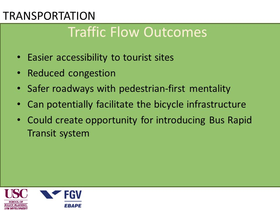 Traffic Flow Outcomes Easier accessibility to tourist sites Reduced congestion Safer roadways with pedestrian-first mentality Can potentially facilitate the bicycle infrastructure Could create opportunity for introducing Bus Rapid Transit system