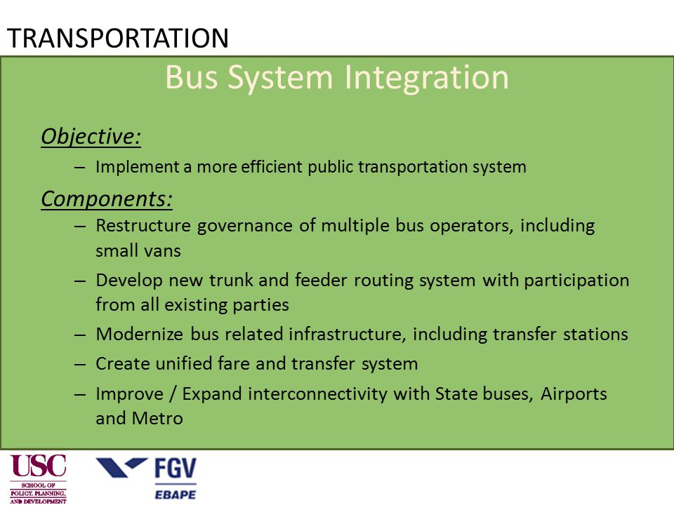 TRANSPORTATION Bus System Integration Objective: – Implement a more efficient public transportation system Components: – Restructure governance of multiple bus operators, including small vans – Develop new trunk and feeder routing system with participation from all existing parties – Modernize bus related infrastructure, including transfer stations – Create unified fare and transfer system – Improve / Expand interconnectivity with State buses, Airports and Metro