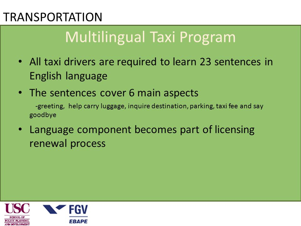 TRANSPORTATION Multilingual Taxi Program All taxi drivers are required to learn 23 sentences in English language The sentences cover 6 main aspects -greeting, help carry luggage, inquire destination, parking, taxi fee and say goodbye Language component becomes part of licensing renewal process