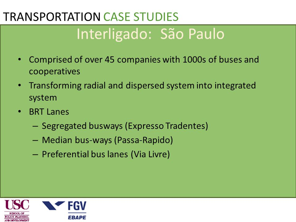 Interligado: São Paulo Comprised of over 45 companies with 1000s of buses and cooperatives Transforming radial and dispersed system into integrated system BRT Lanes – Segregated busways (Expresso Tradentes) – Median bus-ways (Passa-Rapido) – Preferential bus lanes (Via Livre) TRANSPORTATION CASE STUDIES