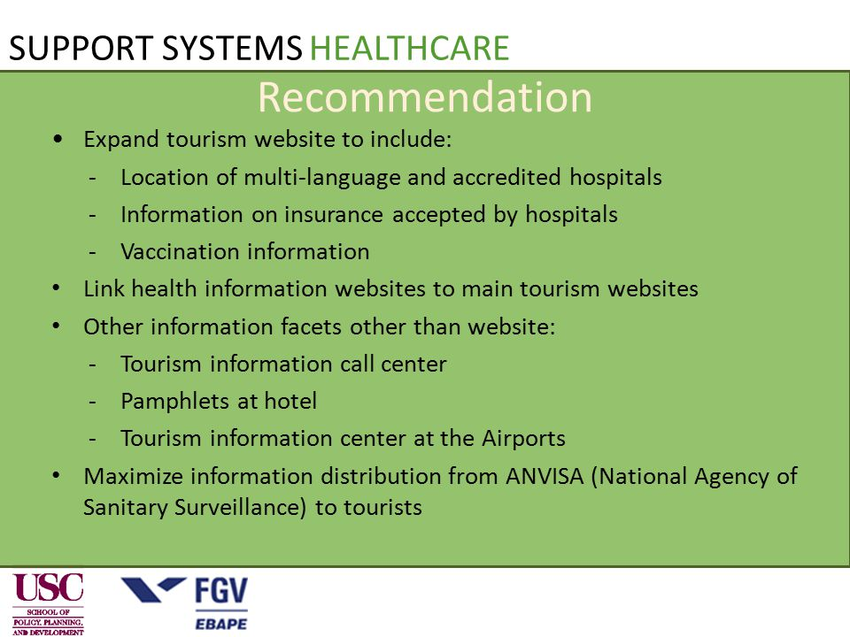 Recommendation Expand tourism website to include: -Location of multi-language and accredited hospitals -Information on insurance accepted by hospitals -Vaccination information Link health information websites to main tourism websites Other information facets other than website: -Tourism information call center -Pamphlets at hotel -Tourism information center at the Airports Maximize information distribution from ANVISA (National Agency of Sanitary Surveillance) to tourists