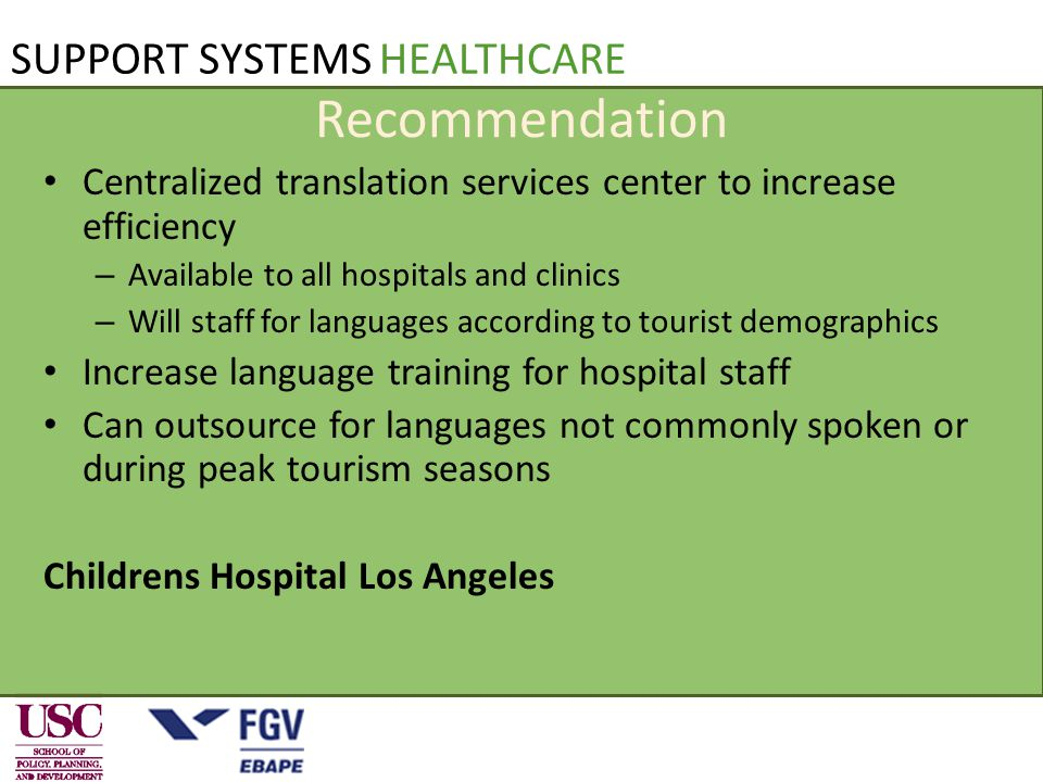 SUPPORT SYSTEMS HEALTHCARE Recommendation Centralized translation services center to increase efficiency – Available to all hospitals and clinics – Will staff for languages according to tourist demographics Increase language training for hospital staff Can outsource for languages not commonly spoken or during peak tourism seasons Childrens Hospital Los Angeles