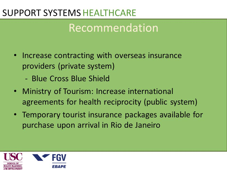 SUPPORT SYSTEMS HEALTHCARE Recommendation Increase contracting with overseas insurance providers (private system) - Blue Cross Blue Shield Ministry of Tourism: Increase international agreements for health reciprocity (public system) Temporary tourist insurance packages available for purchase upon arrival in Rio de Janeiro