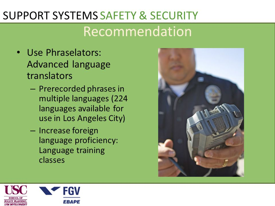 Recommendation Use Phraselators: Advanced language translators – Prerecorded phrases in multiple languages (224 languages available for use in Los Angeles City) – Increase foreign language proficiency: Language training classes