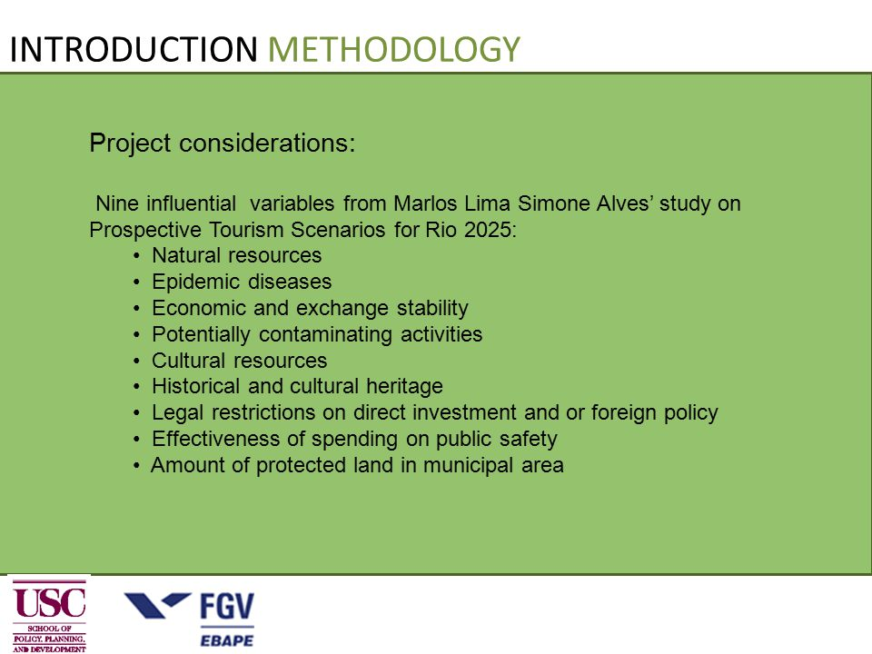 INTRODUCTION METHODOLOGY Project considerations: Nine influential variables from Marlos Lima Simone Alves' study on Prospective Tourism Scenarios for Rio 2025: Natural resources Epidemic diseases Economic and exchange stability Potentially contaminating activities Cultural resources Historical and cultural heritage Legal restrictions on direct investment and or foreign policy Effectiveness of spending on public safety Amount of protected land in municipal area