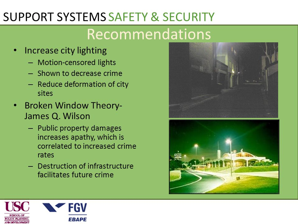 SUPPORT SYSTEMS SAFETY & SECURITY Recommendations Increase city lighting – Motion-censored lights – Shown to decrease crime – Reduce deformation of city sites Broken Window Theory- James Q.