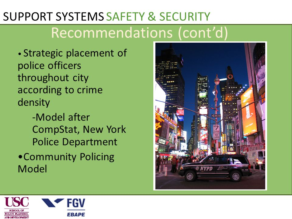 Recommendations (cont'd) Strategic placement of police officers throughout city according to crime density -Model after CompStat, New York Police Department Community Policing Model SUPPORT SYSTEMS SAFETY & SECURITY