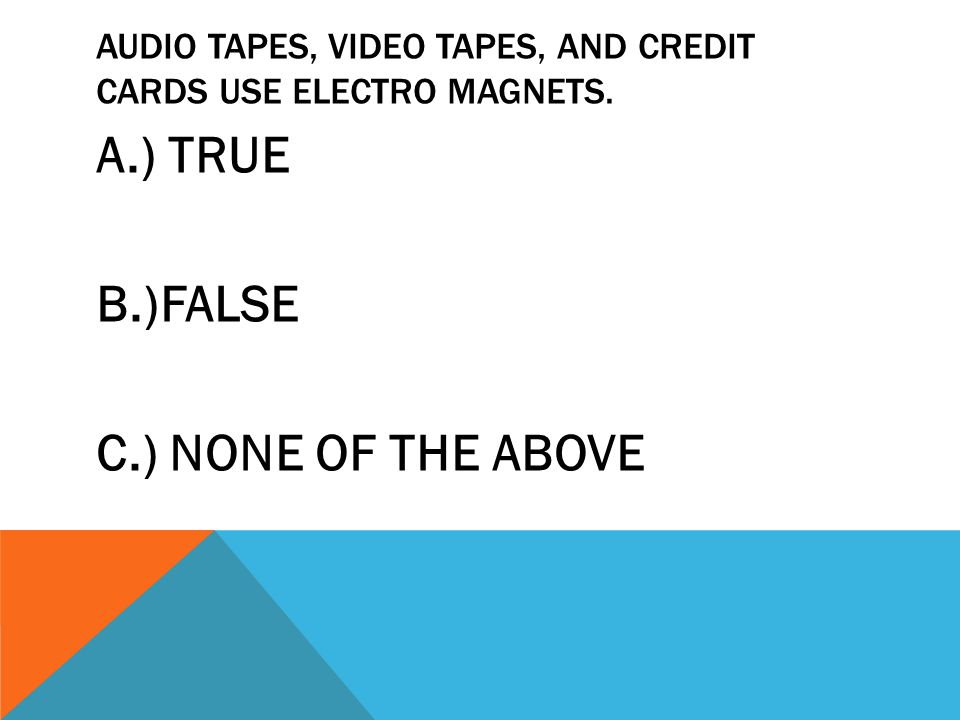 AUDIO TAPES, VIDEO TAPES, AND CREDIT CARDS USE ELECTRO MAGNETS.
