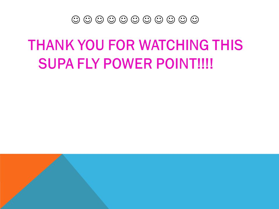 THANK YOU FOR WATCHING THIS SUPA FLY POWER POINT!!!!