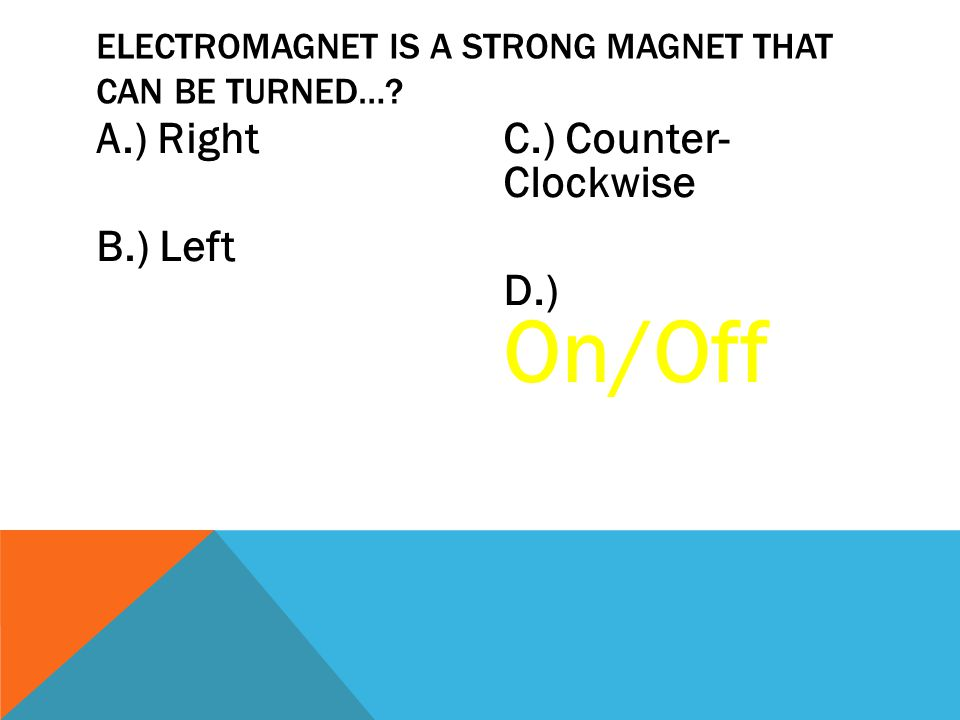 A.) Right B.) Left C.) Counter- Clockwise D.) On/Off ELECTROMAGNET IS A STRONG MAGNET THAT CAN BE TURNED…?