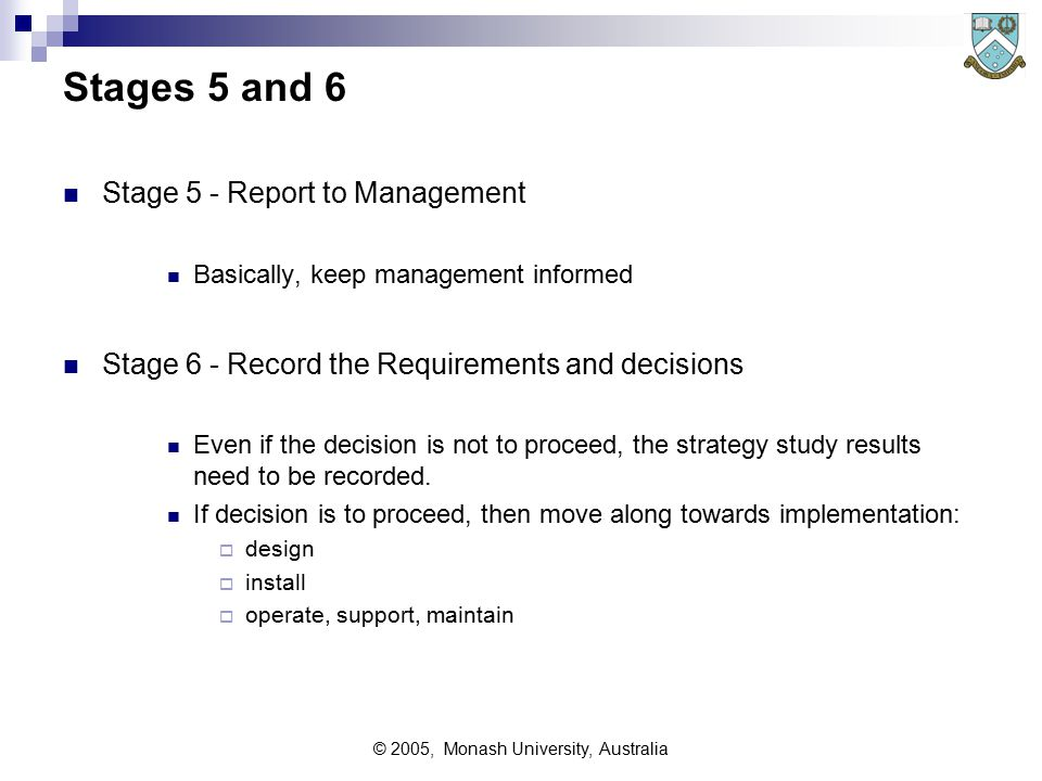 © 2005, Monash University, Australia Stage 4 Strategy Consolidation Determine preferred approach or approaches  This stage requires plenty of discussions with stakeholders, covering: Requirements to be implemented Timetables when these will be implemented Budgets -  money  time  people Benefits identified at each stage