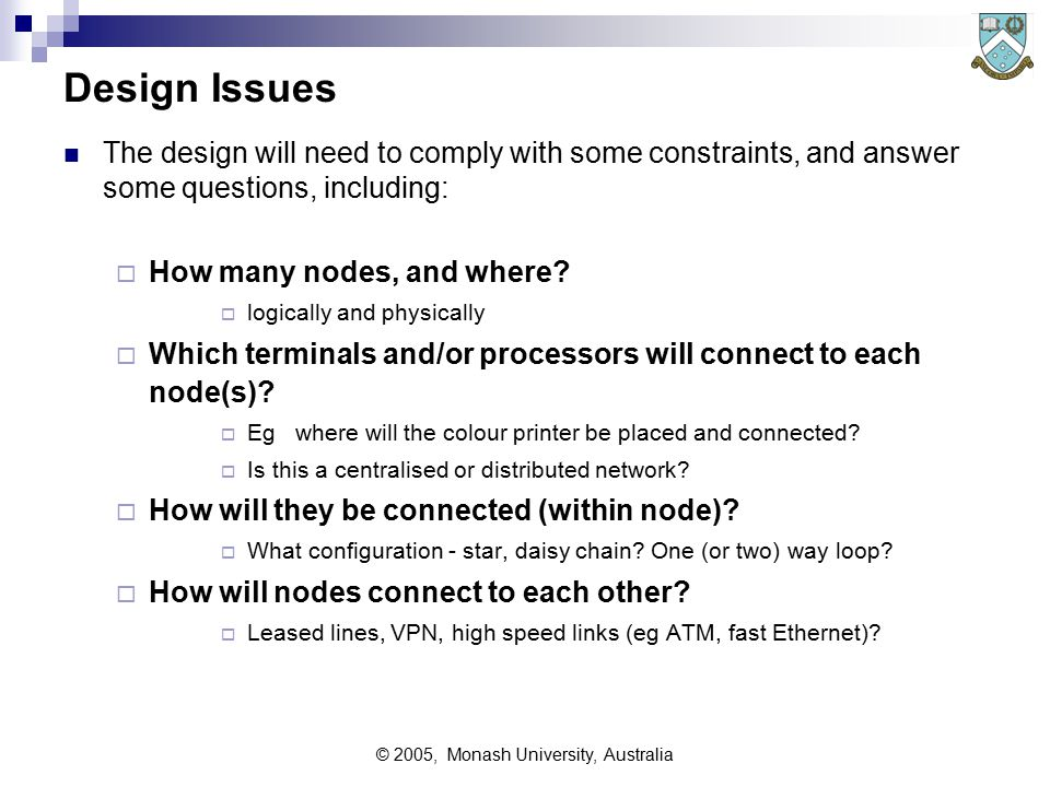 © 2005, Monash University, Australia Components within Computer Network The computer communications network will essentially consist of:  Processor(s) of all kinds;  Mainframes, Servers, email servers, etc  Node(s);  Hubs, Switching Centres, routers, bridges PABX  Line(s) and possibly modems;  Communications circuits linking sites/hubs etc  Terminal(s);  Desktop computers, printers, POS terminals, IVR units etc  Miscellaneous Components  Crypto gear, firewalls, telemetry interfaces etc