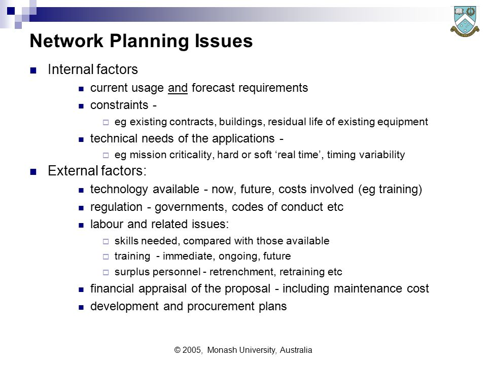 © 2005, Monash University, Australia Network Planning Issues Internal factors current usage and forecast requirements constraints -  eg existing contracts, buildings, residual life of existing equipment technical needs of the applications -  eg mission criticality, hard or soft 'real time', timing variability External factors: technology available - now, future, costs involved (eg training) regulation - governments, codes of conduct etc labour and related issues:  skills needed, compared with those available  training - immediate, ongoing, future  surplus personnel - retrenchment, retraining etc financial appraisal of the proposal - including maintenance cost development and procurement plans