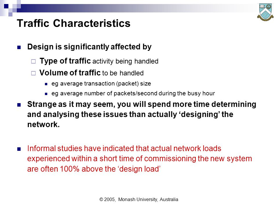 © 2005, Monash University, Australia Performance Issues Regarding performance issues, concentrate on:  Network and Line Capacity Line BPS or Char/Sec Nodes Packets etc per second  Delays Waiting in queues for service Service Times For all lines, actual throughput is always less than the theoretical maximum possible throughput due to:  polling  error block retransmissions  synch frames and overheads  effect of random traffic patterns  Line utilisation = (Actual Load handled / Maximum Possible)