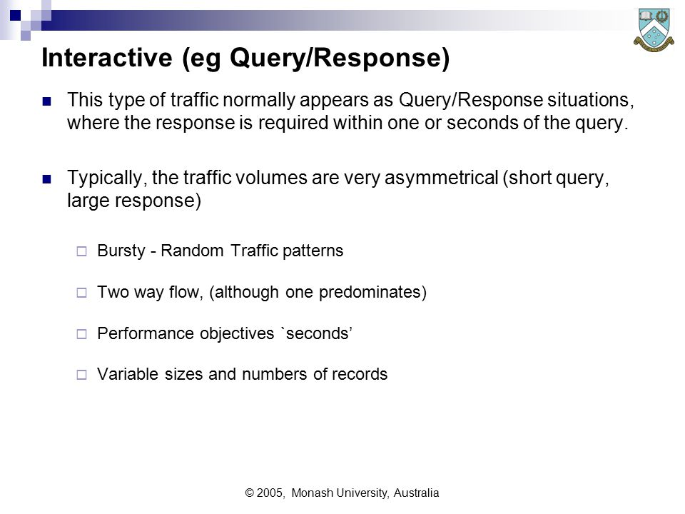 © 2005, Monash University, Australia Transaction Oriented Traffic This traffic type is a cross between Batch and Interactive It has become very common via the internet Bursty - Random Traffic patterns Performance objectives `minutes' (or tens of seconds)  Consider the delays caused by downloading the 'pretty effects' of many web pages - the authors may not realise it, but the psychological impact from to the 'pretty effects' is drastically reduced due to the slow nature of the transactions.