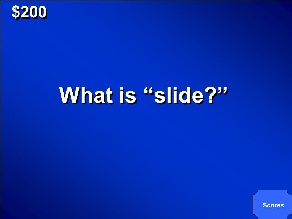 © Mark E. Damon - All Rights Reserved $200 What is slide? Scores