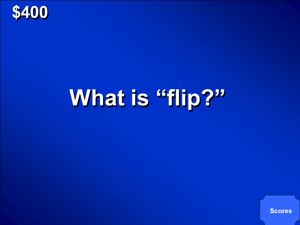 © Mark E. Damon - All Rights Reserved $400 What is flip? Scores
