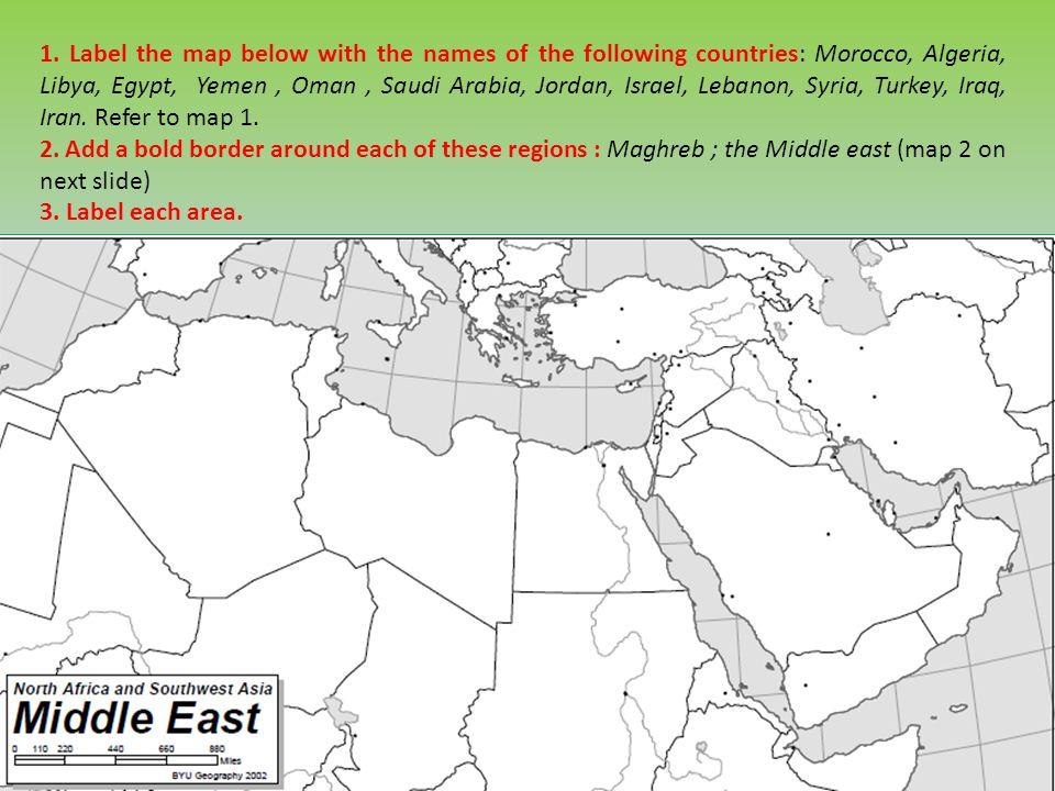 1. Label the map below with the names of the following countries: Morocco, Algeria, Libya, Egypt, Yemen, Oman, Saudi Arabia, Jordan, Israel, Lebanon,