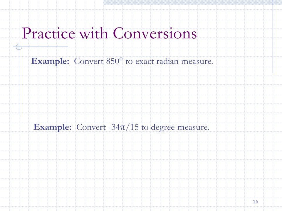16 Practice with Conversions Example: Convert -34  /15 to degree measure. Example: Convert 850° to exact radian measure.