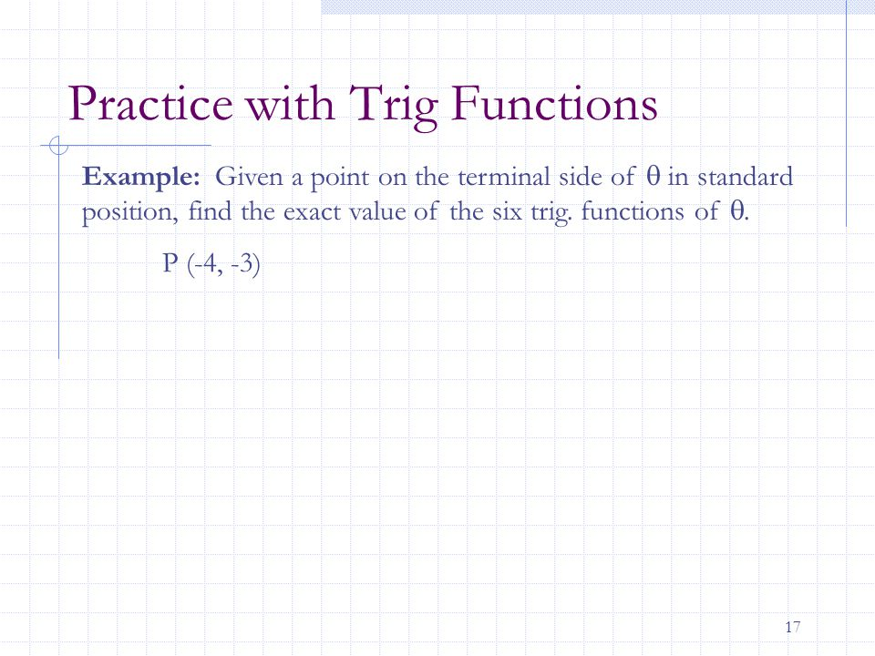 17 Practice with Trig Functions Example: Given a point on the terminal side of  in standard position, find the exact value of the six trig. functions