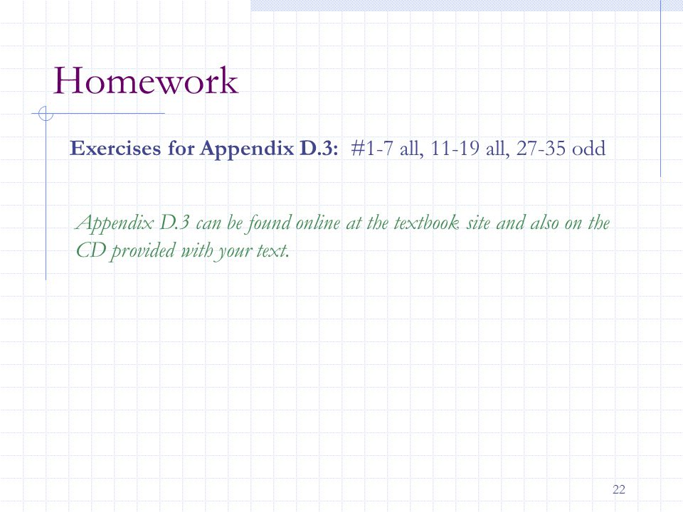 22 Homework Exercises for Appendix D.3: #1-7 all, 11-19 all, 27-35 odd Appendix D.3 can be found online at the textbook site and also on the CD provid