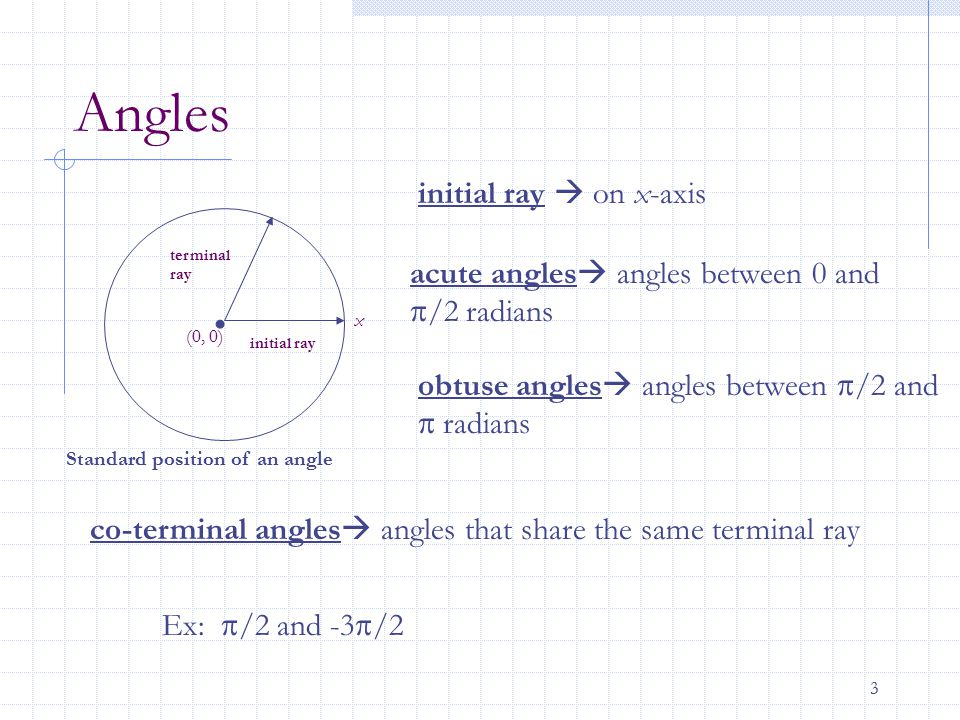 3 Angles initial ray  on x-axis acute angles  angles between 0 and  /2 radians obtuse angles  angles between  /2 and  radians co-terminal angles
