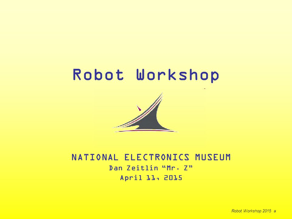 Robot Workshop NATIONAL ELECTRONICS MUSEUM Dan Zeitlin Mr. Z April 11, 2015 Robot Workshop 2015 a