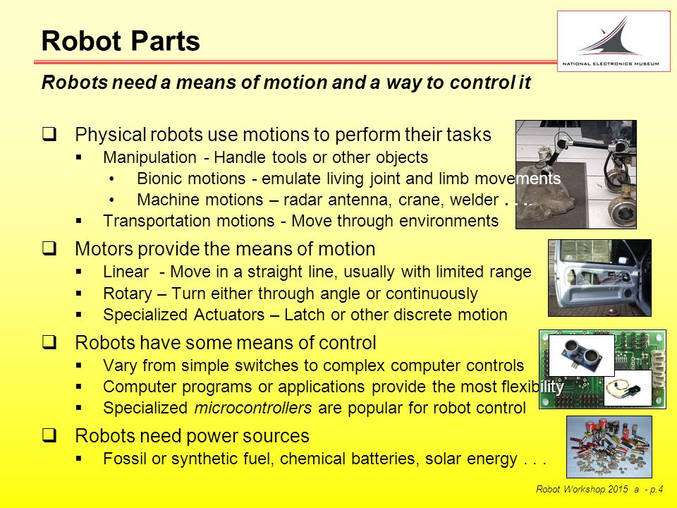 Robot Workshop 2015 a - p.4 Robot Parts  Physical robots use motions to perform their tasks  Manipulation - Handle tools or other objects Bionic motions - emulate living joint and limb movements Machine motions – radar antenna, crane, welder....
