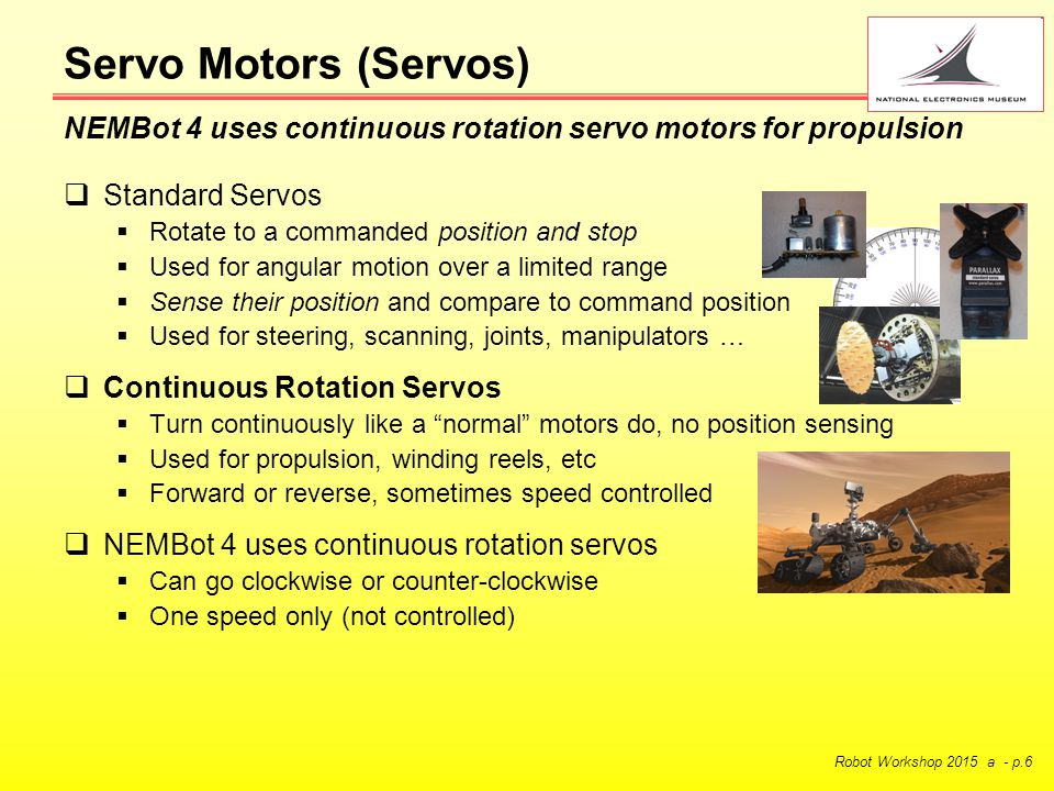 Robot Workshop 2015 a - p.6  Standard Servos  Rotate to a commanded position and stop  Used for angular motion over a limited range  Sense their position and compare to command position  Used for steering, scanning, joints, manipulators …  Continuous Rotation Servos  Turn continuously like a normal motors do, no position sensing  Used for propulsion, winding reels, etc  Forward or reverse, sometimes speed controlled  NEMBot 4 uses continuous rotation servos  Can go clockwise or counter-clockwise  One speed only (not controlled) Servo Motors (Servos) NEMBot 4 uses continuous rotation servo motors for propulsion