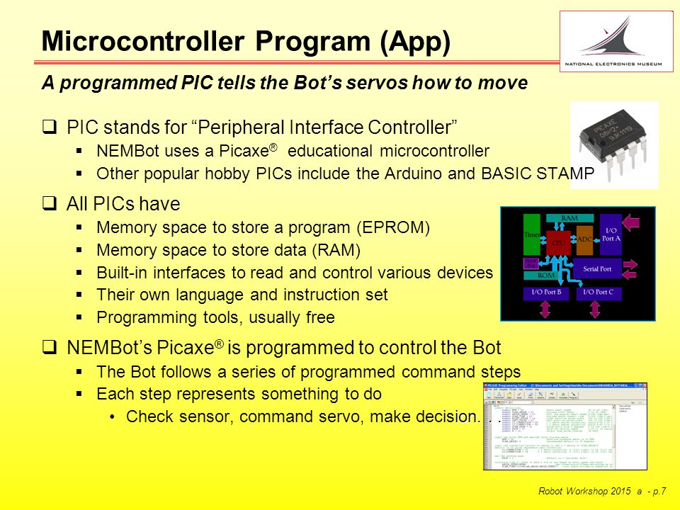 Robot Workshop 2015 a - p.7  PIC stands for Peripheral Interface Controller  NEMBot uses a Picaxe ® educational microcontroller  Other popular hobby PICs include the Arduino and BASIC STAMP  All PICs have  Memory space to store a program (EPROM)  Memory space to store data (RAM)  Built-in interfaces to read and control various devices  Their own language and instruction set  Programming tools, usually free  NEMBot's Picaxe ® is programmed to control the Bot  The Bot follows a series of programmed command steps  Each step represents something to do ion...Check sensor, command servo, make decision...