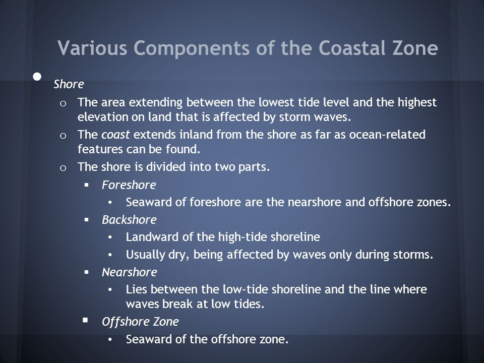 Various Components of the Coastal Zone Shore o The area extending between the lowest tide level and the highest elevation on land that is affected by