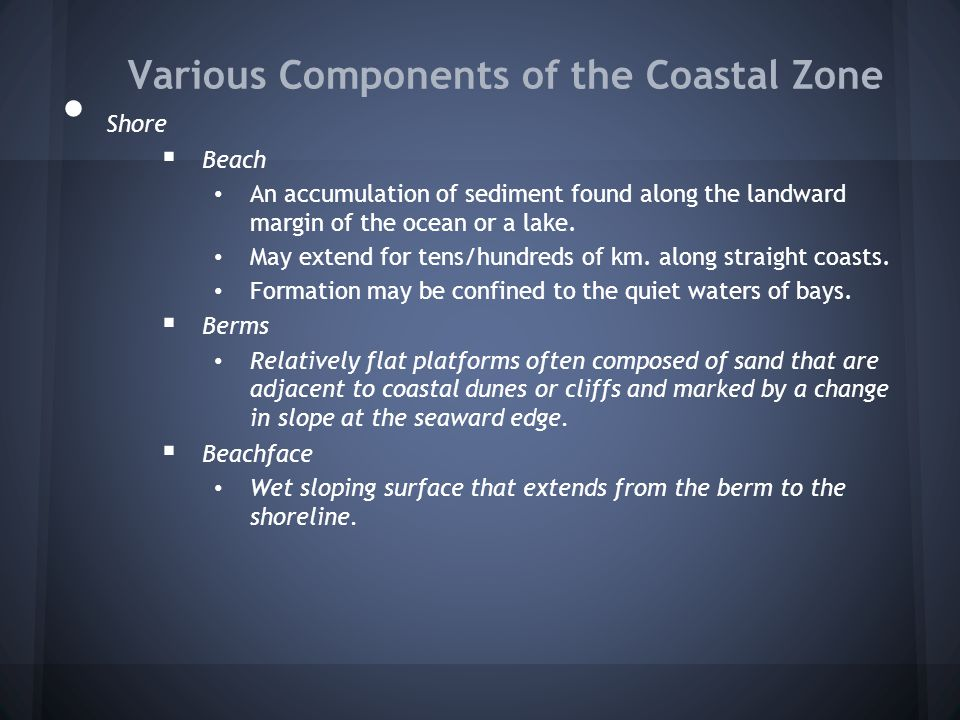 Various Components of the Coastal Zone Shore  Beach An accumulation of sediment found along the landward margin of the ocean or a lake. May extend fo