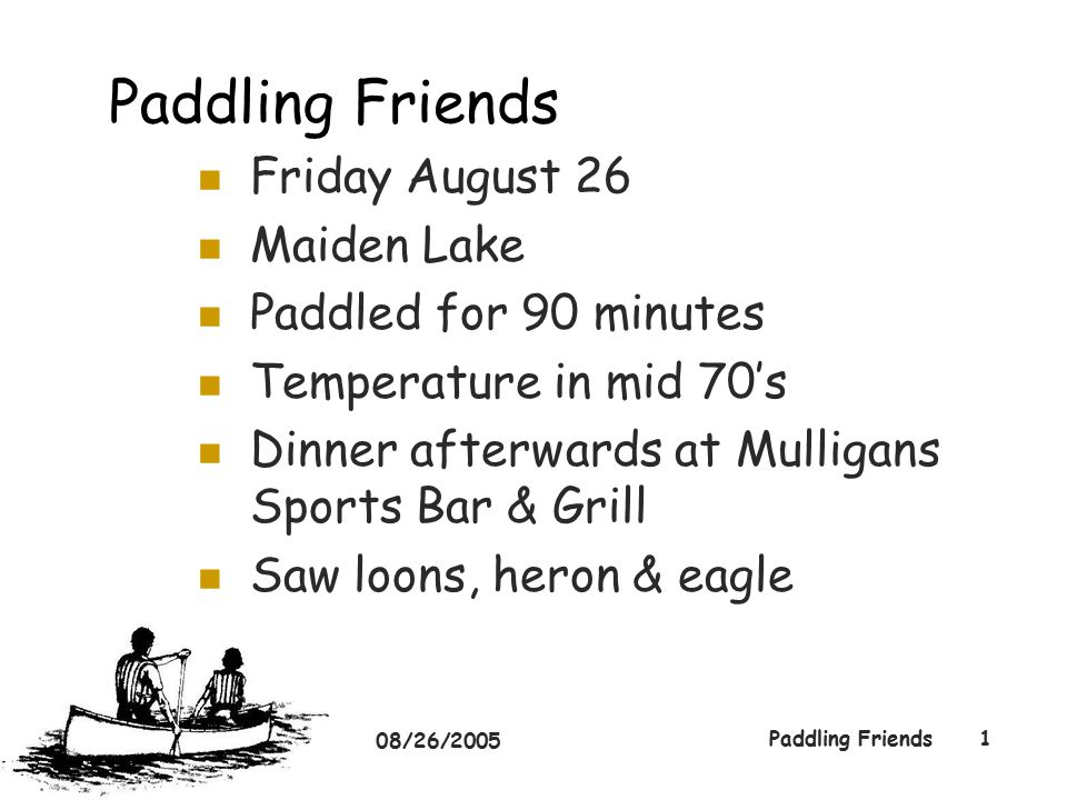 08/26/2005 Paddling Friends1 Friday August 26 Maiden Lake Paddled for 90 minutes Temperature in mid 70's Dinner afterwards at Mulligans Sports Bar & Grill Saw loons, heron & eagle