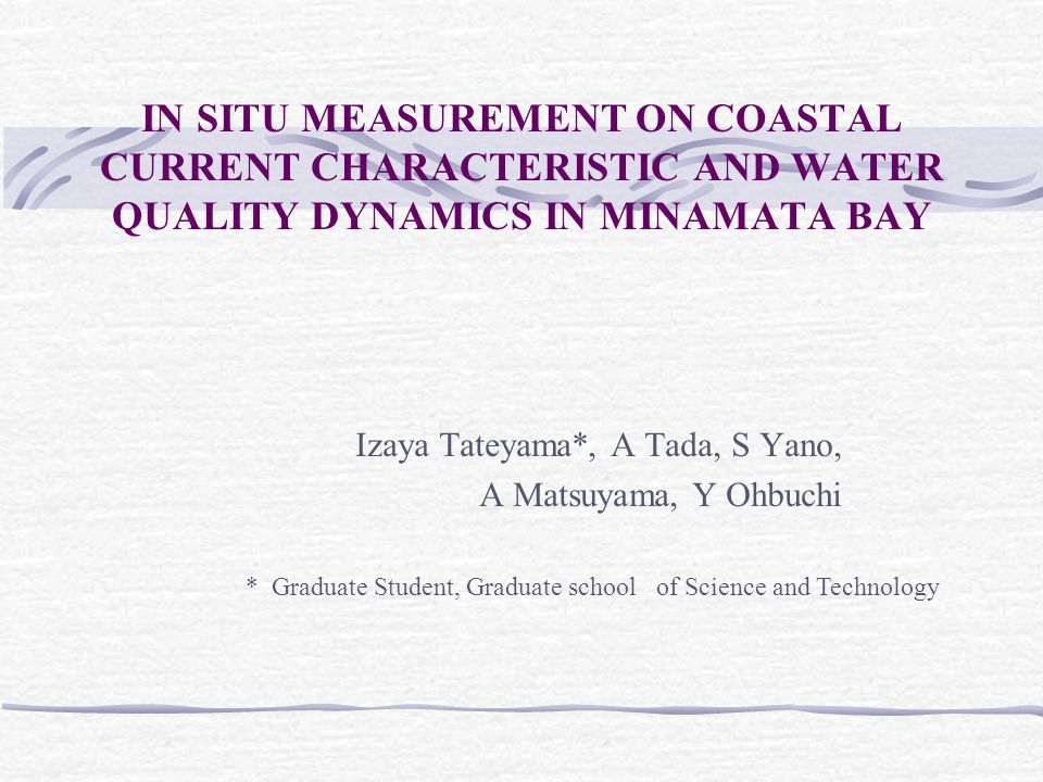 IN SITU MEASUREMENT ON COASTAL CURRENT CHARACTERISTIC AND WATER QUALITY DYNAMICS IN MINAMATA BAY Izaya Tateyama*, A Tada, S Yano, A Matsuyama, Y Ohbuchi * Graduate Student, Graduate school of Science and Technology