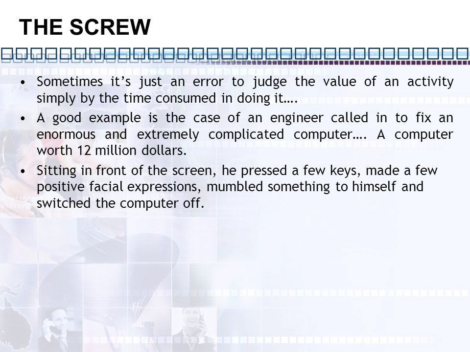 THE SCREW Sometimes it's just an error to judge the value of an activity simply by the time consumed in doing it….