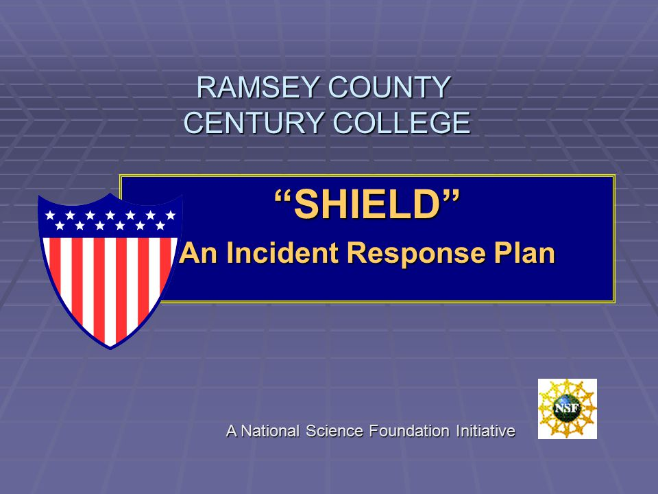 RAMSEY COUNTY CENTURY COLLEGE SHIELD An Incident Response Plan A National Science Foundation Initiative