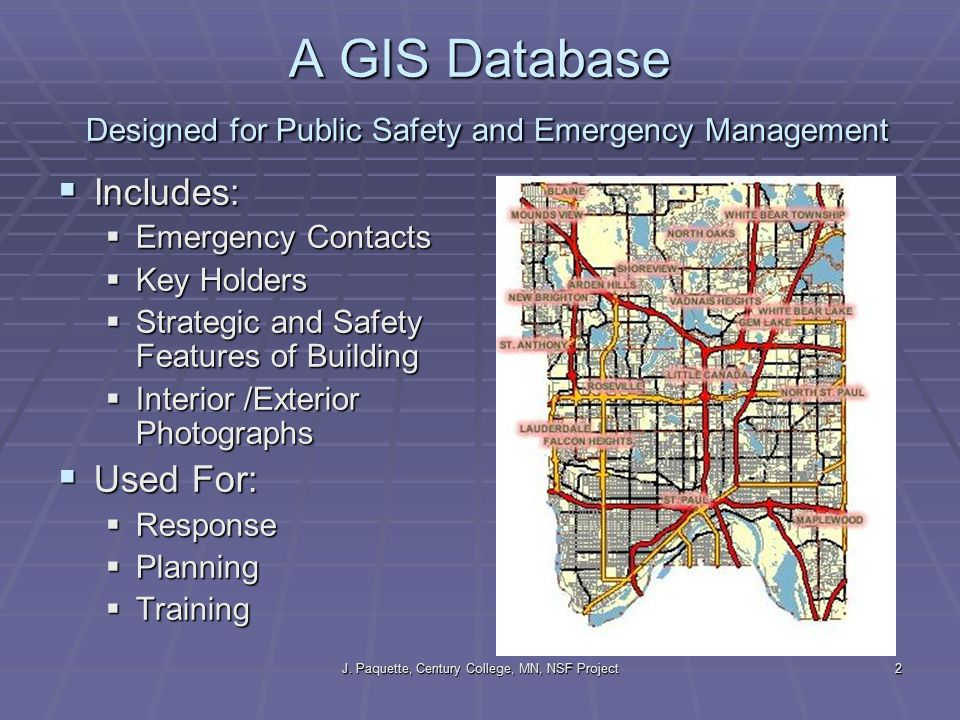 J. Paquette, Century College, MN, NSF Project2 A GIS Database Designed for Public Safety and Emergency Management  Includes:  Emergency Contacts  K
