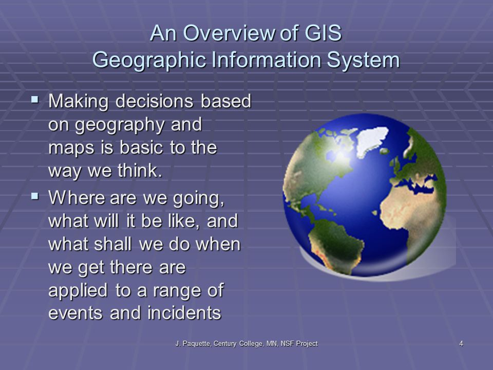 J. Paquette, Century College, MN, NSF Project4 An Overview of GIS Geographic Information System  Making decisions based on geography and maps is basi
