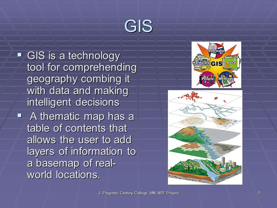 J. Paquette, Century College, MN, NSF Project5 GIS  GIS is a technology tool for comprehending geography combing it with data and making intelligent