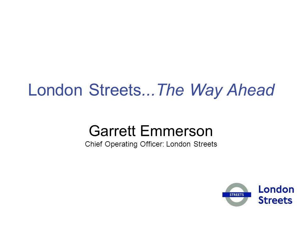 London Streets...The Way Ahead Garrett Emmerson Chief Operating Officer: London Streets