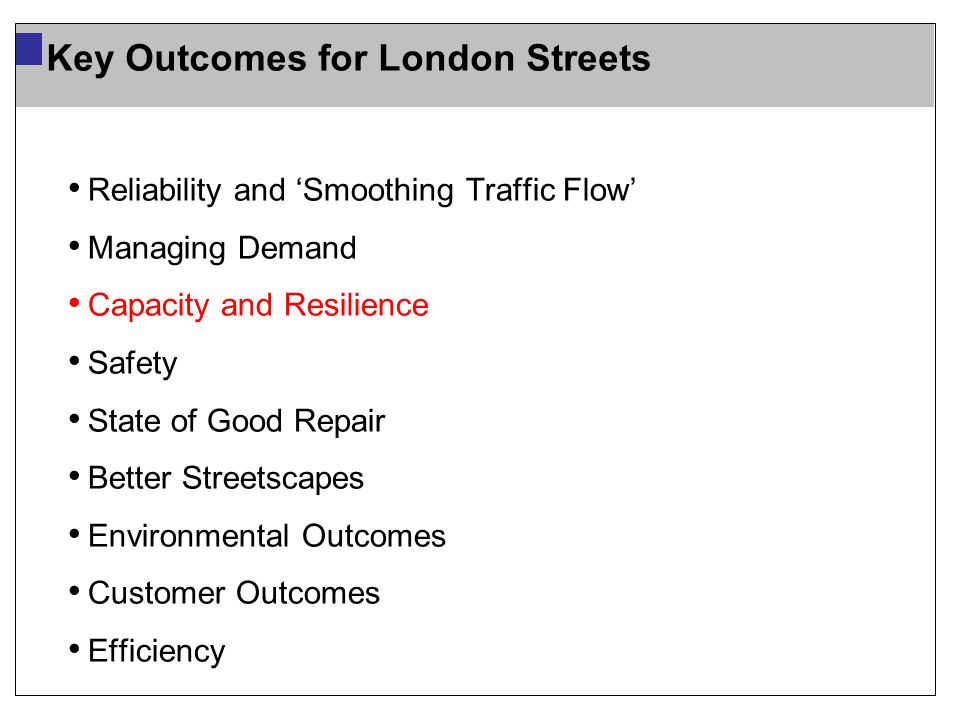 Reliability and 'Smoothing Traffic Flow' Managing Demand Capacity and Resilience Safety State of Good Repair Better Streetscapes Environmental Outcomes Customer Outcomes Efficiency Key Outcomes for London Streets