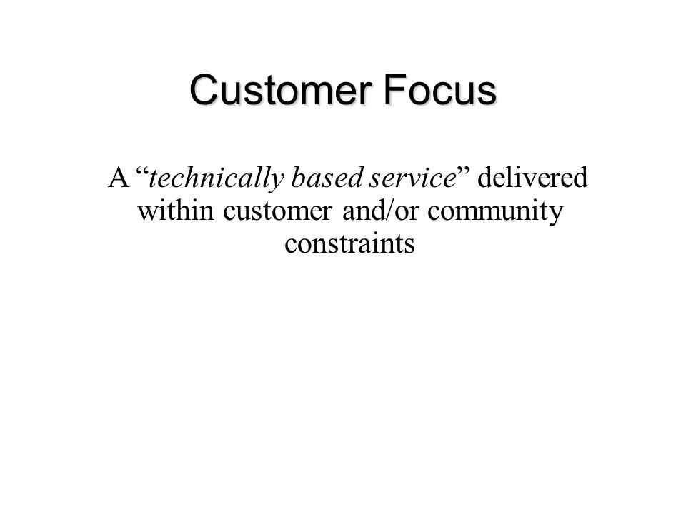 """Customer Focus Change in ethos from: A """"technically based service"""" delivered within customer and/or community constraints"""