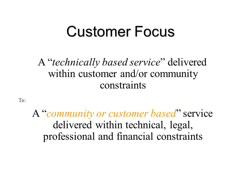 Customer Focus Change in ethos from: A technically based service delivered within customer and/or community constraints To: A community or customer based service delivered within technical, legal, professional and financial constraints