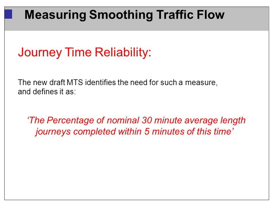 Measuring Smoothing Traffic Flow Journey Time Reliability: The new draft MTS identifies the need for such a measure, and defines it as: 'The Percentage of nominal 30 minute average length journeys completed within 5 minutes of this time'