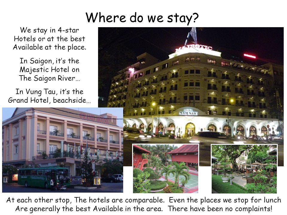 Where do we stay. We stay in 4-star Hotels or at the best Available at the place.