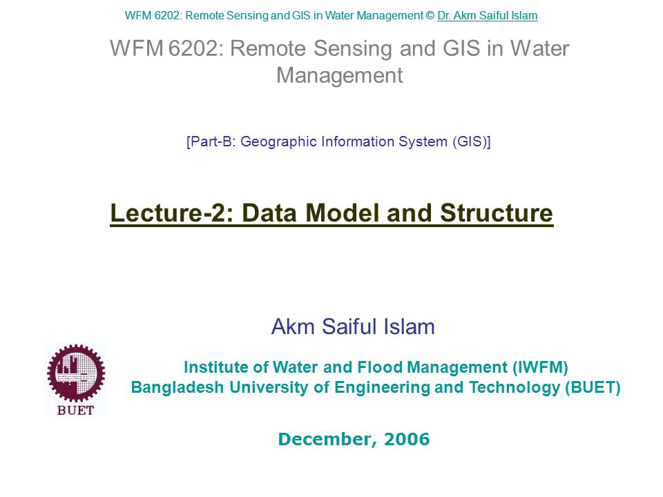 WFM 6202: Remote Sensing and GIS in Water Management © Dr. Akm Saiful IslamDr. Akm Saiful Islam WFM 6202: Remote Sensing and GIS in Water Management A