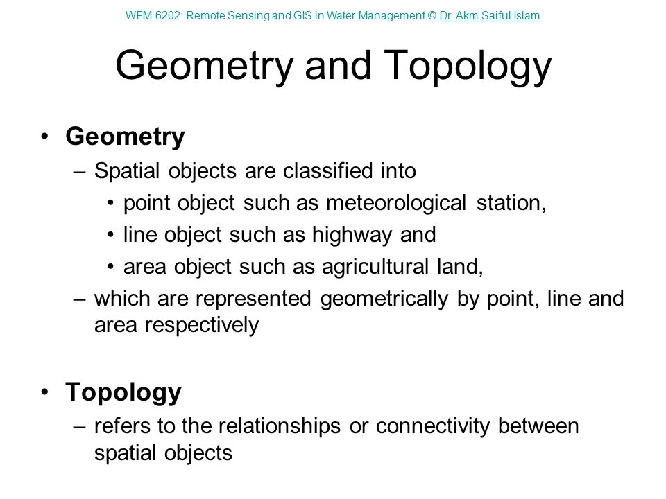 WFM 6202: Remote Sensing and GIS in Water Management © Dr. Akm Saiful IslamDr. Akm Saiful Islam Geometry and Topology Geometry –Spatial objects are cl