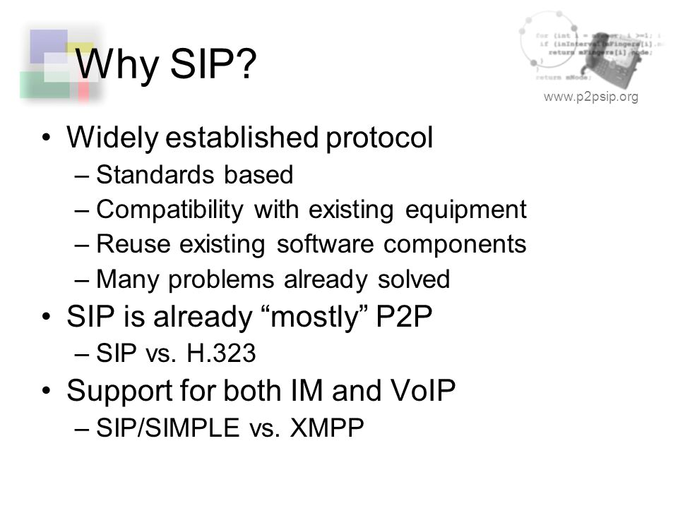 www.p2psip.org Why SIP? Widely established protocol –Standards based –Compatibility with existing equipment –Reuse existing software components –Many