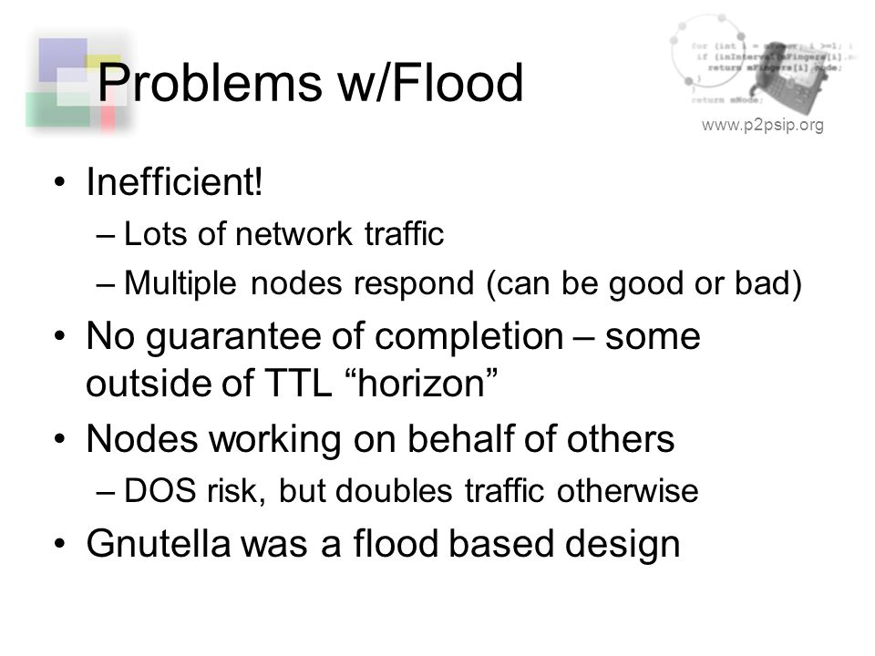 www.p2psip.org Problems w/Flood Inefficient! –Lots of network traffic –Multiple nodes respond (can be good or bad) No guarantee of completion – some o