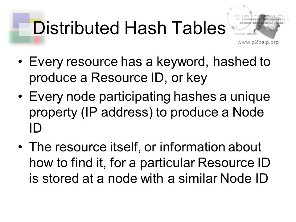 www.p2psip.org Distributed Hash Tables Every resource has a keyword, hashed to produce a Resource ID, or key Every node participating hashes a unique property (IP address) to produce a Node ID The resource itself, or information about how to find it, for a particular Resource ID is stored at a node with a similar Node ID